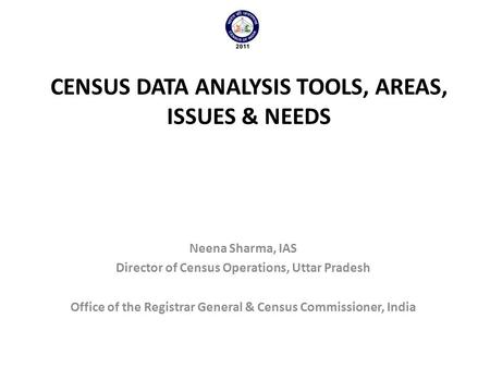 CENSUS DATA ANALYSIS TOOLS, AREAS, ISSUES & NEEDS Neena Sharma, IAS Director of Census Operations, Uttar Pradesh Office of the Registrar General & Census.