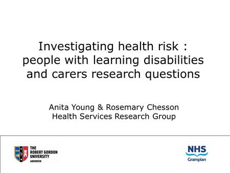 Investigating health risk : people with learning disabilities and carers research questions Anita Young & Rosemary Chesson Health Services Research Group.