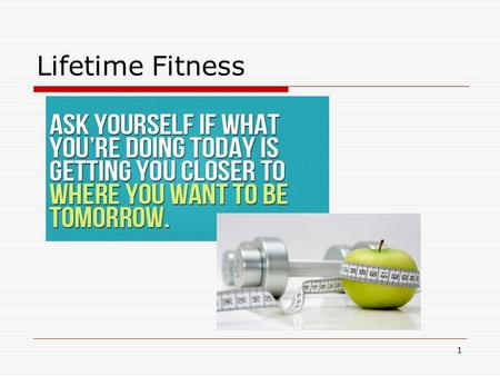 Lifetime Fitness 1. Fitness: A Lifetime Goal Developing personal fitness during your teen years is essential to maintaining good health throughout your.