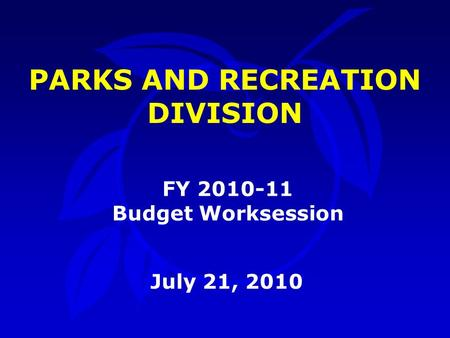 PARKS AND RECREATION DIVISION July 21, 2010 FY 2010-11 Budget Worksession.