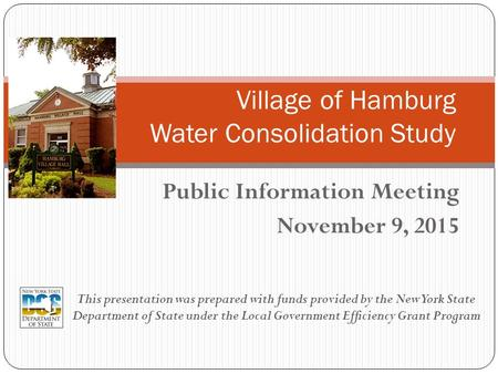 Public Information Meeting November 9, 2015 Village of Hamburg Water Consolidation Study This presentation was prepared with funds provided by the New.
