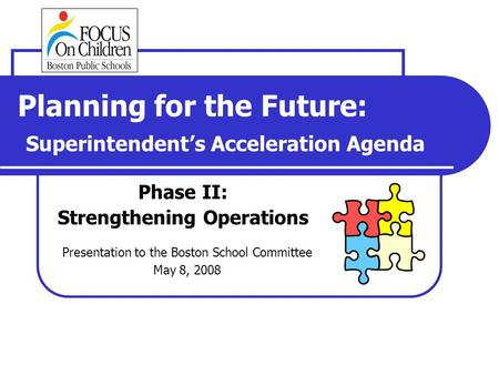 Planning for the Future: Superintendent's Acceleration Agenda Phase II: Strengthening Operations Presentation to the Boston School Committee May 8, 2008.