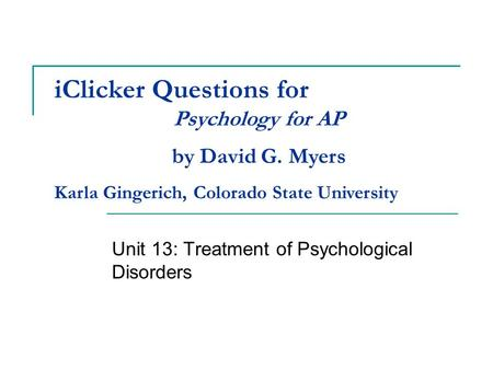 IClicker Questions for Unit 13: Treatment of Psychological Disorders Psychology for AP by David G. Myers Karla Gingerich, Colorado State University.