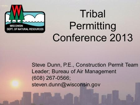 Tribal Permitting Conference 2013 Steve Dunn, P.E., Construction Permit Team Leader; Bureau of Air Management (608) 267-0566;