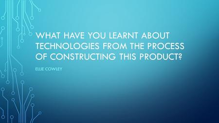 WHAT HAVE YOU LEARNT ABOUT TECHNOLOGIES FROM THE PROCESS OF CONSTRUCTING THIS PRODUCT? ELLIE COWLEY.