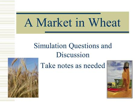 A Market in Wheat Simulation Questions and Discussion Take notes as needed.