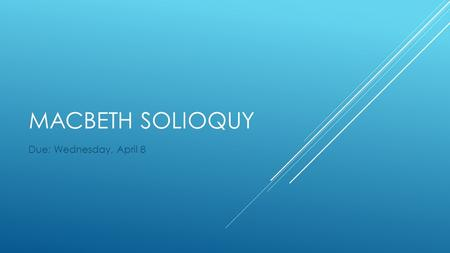 MACBETH SOLIOQUY Due: Wednesday, April 8.  A soliloquy is a conversation with one's self. In plays, it is sometimes directed at the audience. Usually.