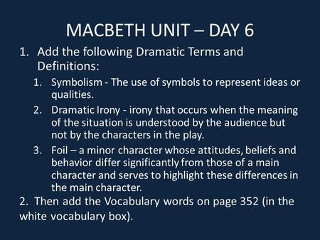 MACBETH UNIT – DAY 6 1.Add the following Dramatic Terms and Definitions: 1.Symbolism - The use of symbols to represent ideas or qualities. 2.Dramatic Irony.