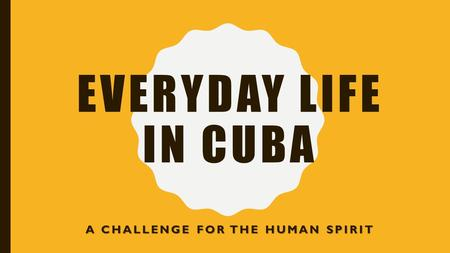EVERYDAY LIFE IN CUBA A CHALLENGE FOR THE HUMAN SPIRIT.