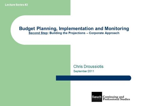 Budget Planning, Implementation and Monitoring Second Step: Building the Projections – Corporate Approach Chris Droussiotis September 2011 Lecture Series.