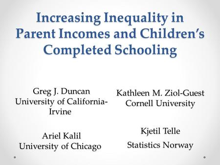 Increasing Inequality in Parent Incomes and Children's Completed Schooling Greg J. Duncan University of California- Irvine Greg J. Duncan University of.
