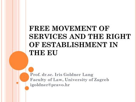 FREE MOVEMENT OF SERVICES AND THE RIGHT OF ESTABLISHMENT IN THE EU Prof. dr.sc. Iris Goldner Lang Faculty of Law, University of Zagreb