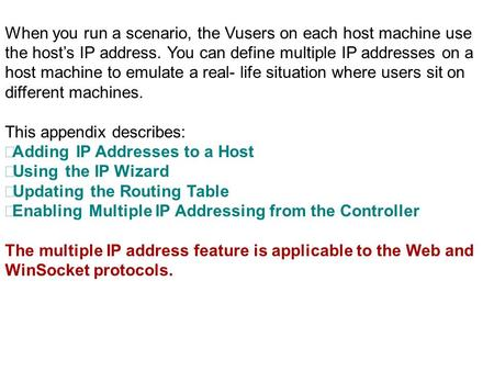 When you run a scenario, the Vusers on each host machine use the host's IP address. You can define multiple IP addresses on a host machine to emulate a.