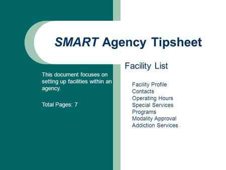 SMART Agency Tipsheet Facility List This document focuses on setting up facilities within an agency. Total Pages: 7 Facility Profile Contacts Operating.