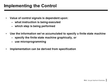 1  1998 Morgan Kaufmann Publishers Value of control signals is dependent upon: –what instruction is being executed –which step is being performed Use.