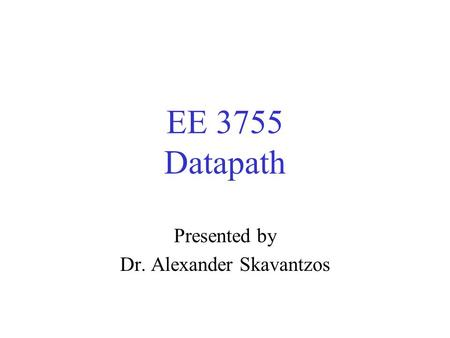 EE 3755 Datapath Presented by Dr. Alexander Skavantzos.