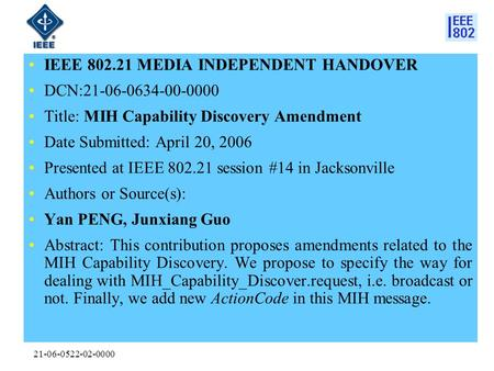 21-06-0522-02-0000 IEEE 802.21 MEDIA INDEPENDENT HANDOVER DCN:21-06-0634-00-0000 Title: MIH Capability Discovery Amendment Date Submitted: April 20, 2006.