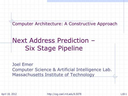 Computer Architecture: A Constructive Approach Next Address Prediction – Six Stage Pipeline Joel Emer Computer Science & Artificial Intelligence Lab. Massachusetts.