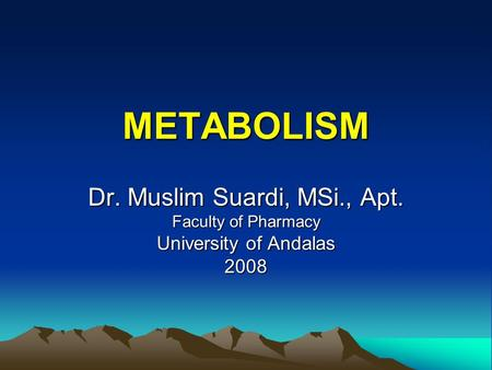 METABOLISM Dr. Muslim Suardi, MSi., Apt. Faculty of Pharmacy University of Andalas 2008.