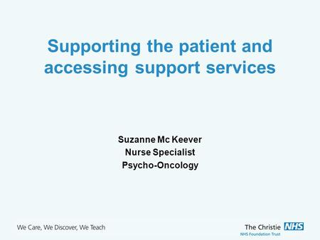 The Christie NHS Foundation Trust Supporting the patient and accessing support services Suzanne Mc Keever Nurse Specialist Psycho-Oncology.
