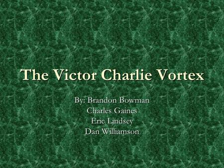 The Victor Charlie Vortex By: Brandon Bowman Charles Gaines Eric Lindsey Dan Williamson.