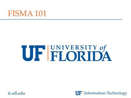 It.ufl.edu FISMA 101. it.ufl.edu AGENDA  FISMA Project Overview  The Basics: FISMA and NIST RMF  The Details: Six specific processes  Portable Computing.