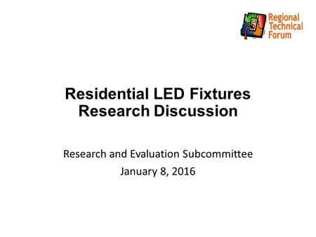 Residential LED Fixtures Research Discussion Research and Evaluation Subcommittee January 8, 2016.