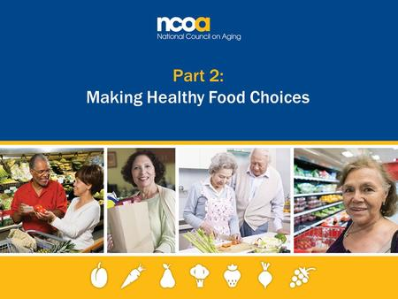 Part 2: Making Healthy Food Choices. 2 Improving the lives of 10 million older adults by 2020 © 2015 National Council on Aging Healthy eating begins with.