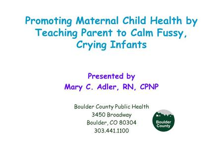 Promoting Maternal Child Health by Teaching Parent to Calm Fussy, Crying Infants Presented by Mary C. Adler, RN, CPNP Boulder County Public Health 3450.
