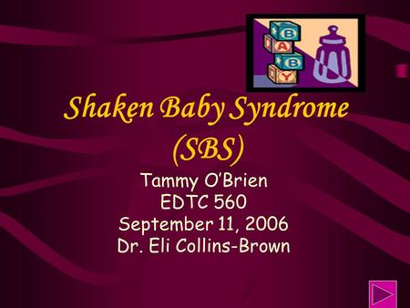 Shaken Baby Syndrome (SBS) Tammy O'Brien EDTC 560 September 11, 2006 Dr. Eli Collins-Brown.