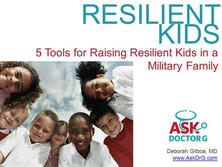 Deborah Gilboa, MD www.AskDrG.com RESILIENT KIDS 5 Tools for Raising Resilient Kids in a Military Family.