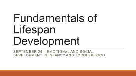 Fundamentals of Lifespan Development SEPTEMBER 24 – EMOTIONAL AND SOCIAL DEVELOPMENT IN INFANCY AND TODDLERHOOD.