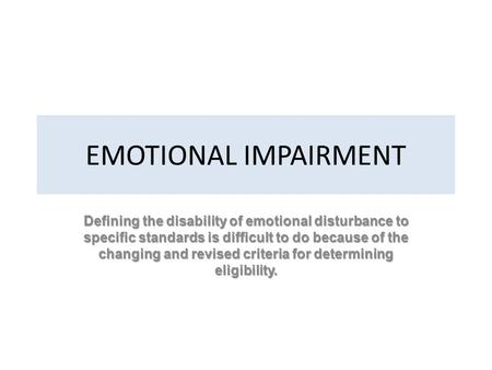 EMOTIONAL IMPAIRMENT Defining the disability of emotional disturbance to specific standards is difficult to do because of the changing and revised criteria.