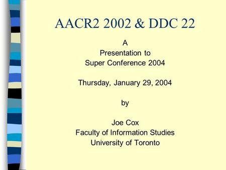 AACR2 2002 & DDC 22 A Presentation to Super Conference 2004 Thursday, January 29, 2004 by Joe Cox Faculty of Information Studies University of Toronto.