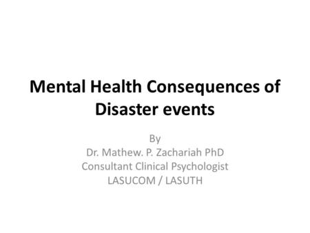 Mental Health Consequences of Disaster events By Dr. Mathew. P. Zachariah PhD Consultant Clinical Psychologist LASUCOM / LASUTH.