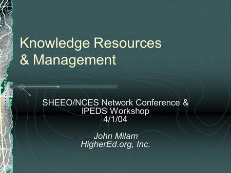 Knowledge Resources & Management SHEEO/NCES Network Conference & IPEDS Workshop 4/1/04 John Milam HigherEd.org, Inc.