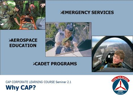 CAP CORPORATE LEARNING COURSE Seminar 2.1 Why CAP?  EMERGENCY SERVICES  AEROSPACE EDUCATION  CADET PROGRAMS.