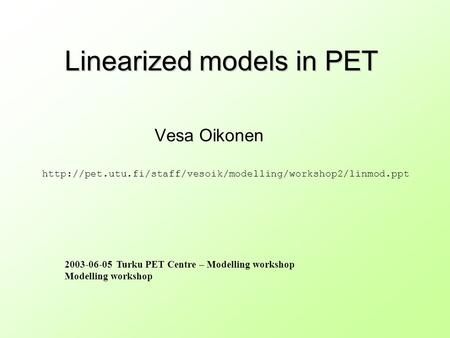 Linearized models in PET Vesa Oikonen 2003-06-05 Turku PET Centre – Modelling workshop Modelling workshop