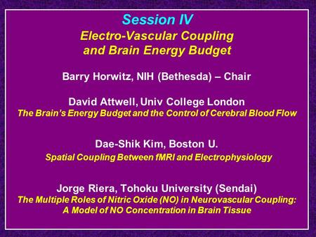 Session IV Electro-Vascular Coupling and Brain Energy Budget Barry Horwitz, NIH (Bethesda) – Chair David Attwell, Univ College London The Brain's Energy.
