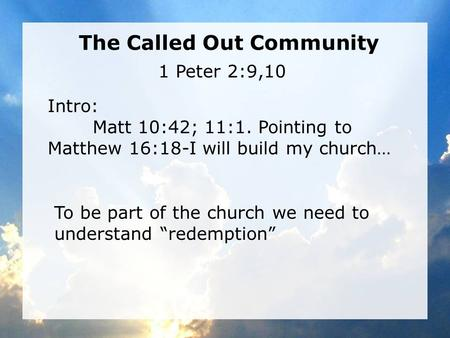 The Called Out Community Intro: Matt 10:42; 11:1. Pointing to Matthew 16:18-I will build my church… 1 Peter 2:9,10 To be part of the church we need to.