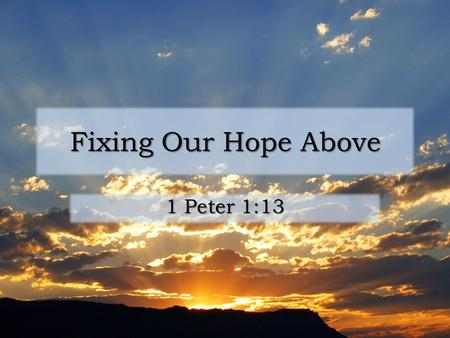 Fixing Our Hope Above 1 Peter 1:13. Hope Focus of our hope: God Focus of our hope: God – In our labors (1 Tim. 4:10) – In old age (1 Tim. 5:5) – When.