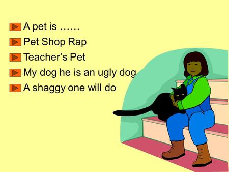 A pet is …… Pet Shop Rap Teacher's Pet My dog he is an ugly dog A shaggy one will do.