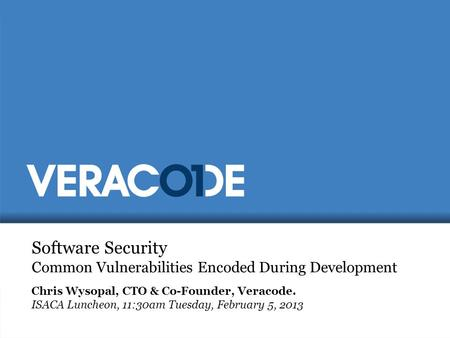 Software Security Common Vulnerabilities Encoded During Development Chris Wysopal, CTO & Co-Founder, Veracode. ISACA Luncheon, 11:30am Tuesday, February.