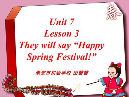 "Unit 7 Lesson 3 They will say ""Happy Spring Festival!"" 泰安市实验学校 田苗苗."