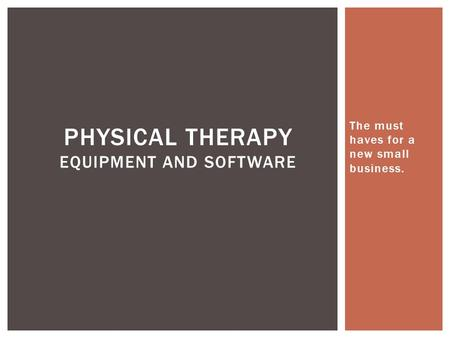 The must haves for a new small business. PHYSICAL THERAPY EQUIPMENT AND SOFTWARE.