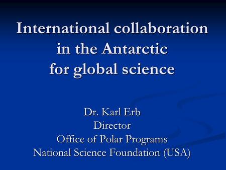 International collaboration in the Antarctic for global science Dr. Karl Erb Director Office of Polar Programs National Science Foundation (USA)