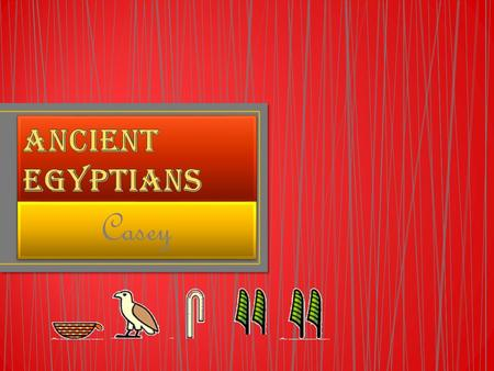 Casey. The Ancient Egyptians were one of the most important civilizations of the past. the Ancient Egyptians lived Along the banks of the River Nile Around.
