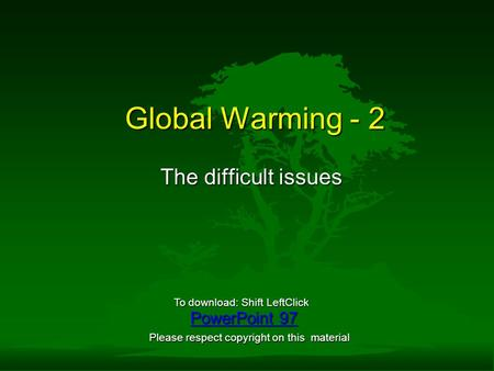 Global Warming - 2 The difficult issues PowerPoint 97 PowerPoint 97 To download: Shift LeftClick Please respect copyright on this material.