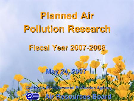 Planned Air Pollution Research Fiscal Year 2007-2008 Air Resources Board California Environmental Protection Agency May 24, 2007 1.