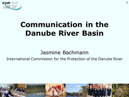 1 Communication in the Danube River Basin Jasmine Bachmann International Commission for the Protection of the Danube River 1.